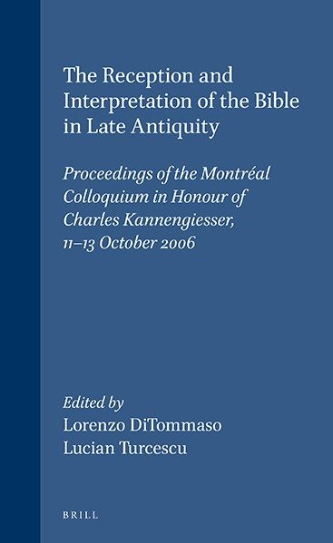 The Reception and Interpretation of the Bible in Late Antiquity Proceedings of the Montréal Colloquium in Honour of Charles Kannengiesser, 11-13 October 2006 - Editors: Lorenzo DiTommaso and Lucian Turcescu