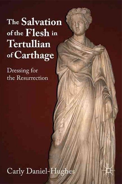 The Salvation of the Flesh in Tertullian of Carthage - Dressing for the Resurrection - Carly Daniel-Hughes