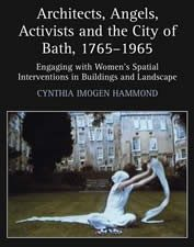 Architects, Angels, Activists and the City of Bath, 1765-1965: Engaging with Women's Spatial Interventions in Buildings and Landscape: