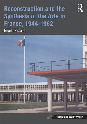 Reconstruction and the Synthesis of the Arts in France, 1944-1962