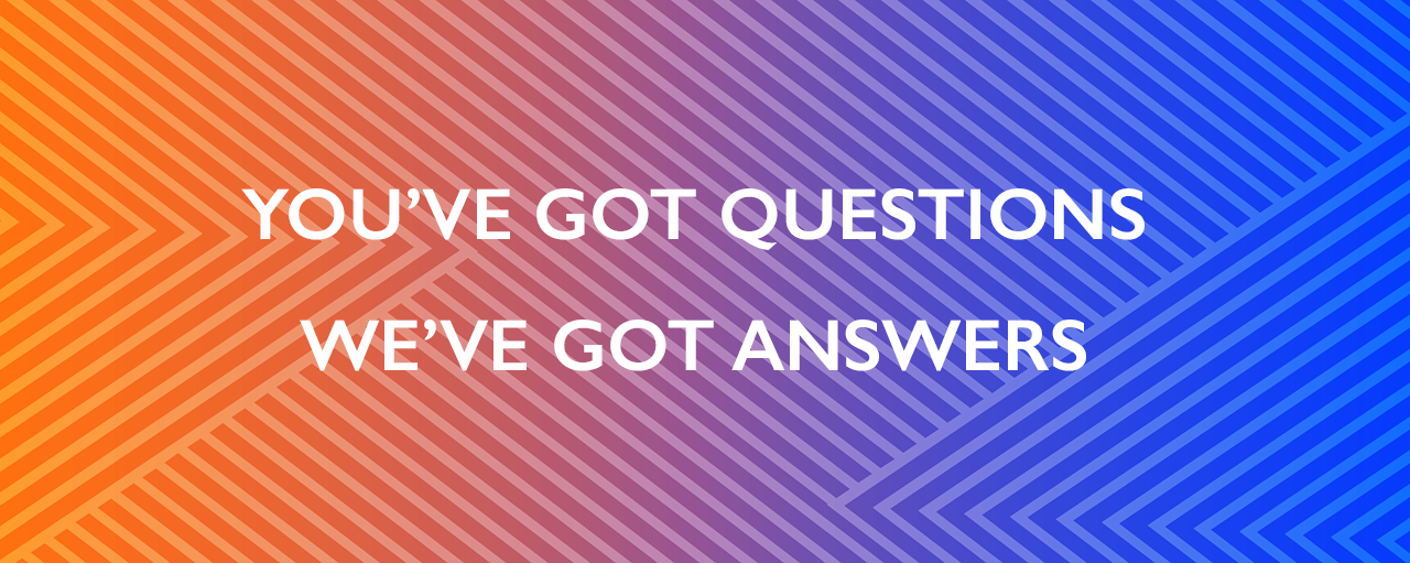 "Bright graphic with a gradient from orange to blue. Text reads, ""You've got questions, we've got answers."""